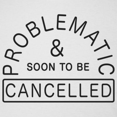 Problematic And Soon To Be Cancelled