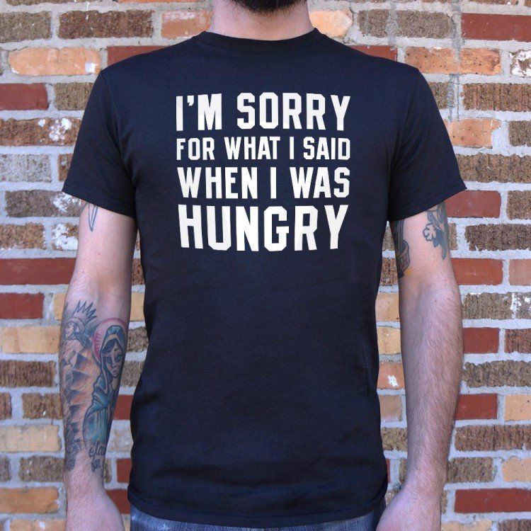 77e580f24 I'm Sorry For What I Said When I Was Hungry T-Shirt | 6 Dollar Shirts