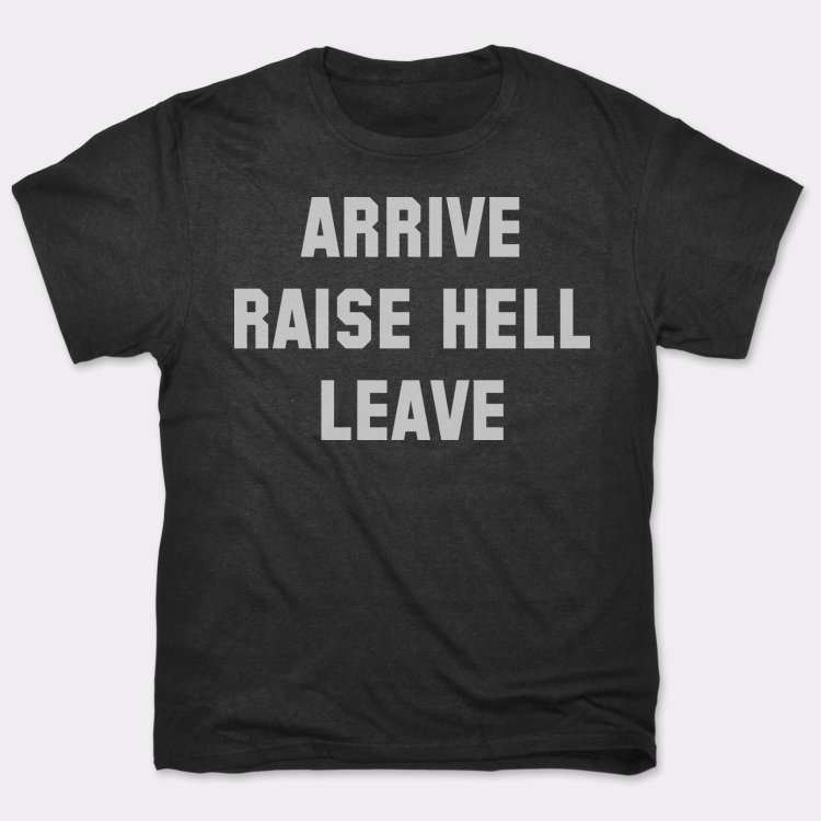 Arrive Raise Hell Leave