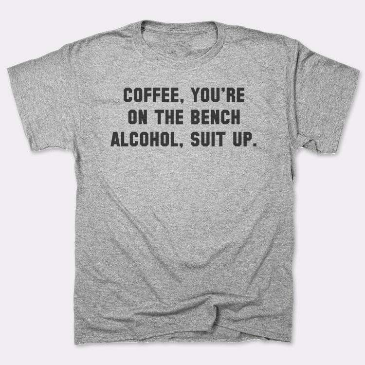 Coffee, you're{{--}}on the bench{{--}}Alcohol, suit up.