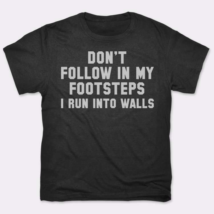 Don't Follow In My Footsteps: I Run Into Walls