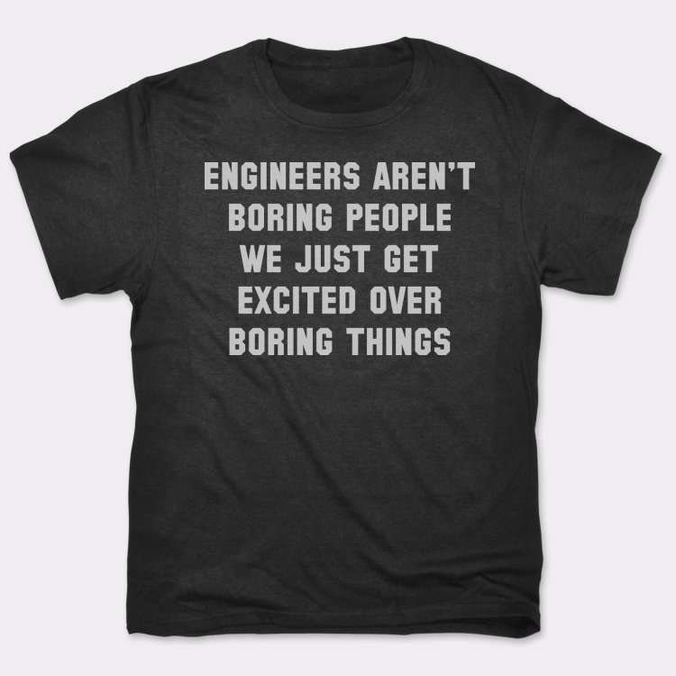 Engineers Aren't Boring People we Just Get Excited Over Boring Things