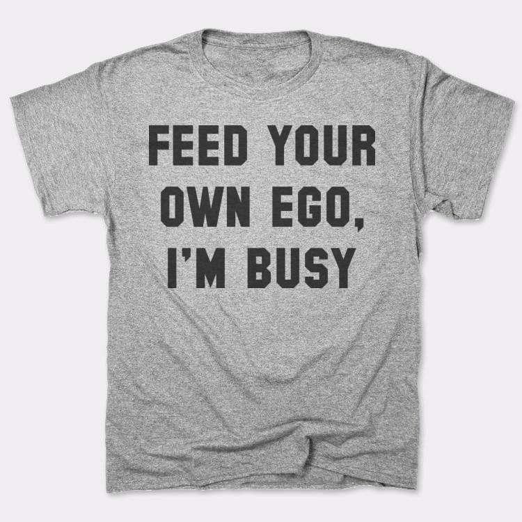Feed your own ego,{{--}}I'm busy