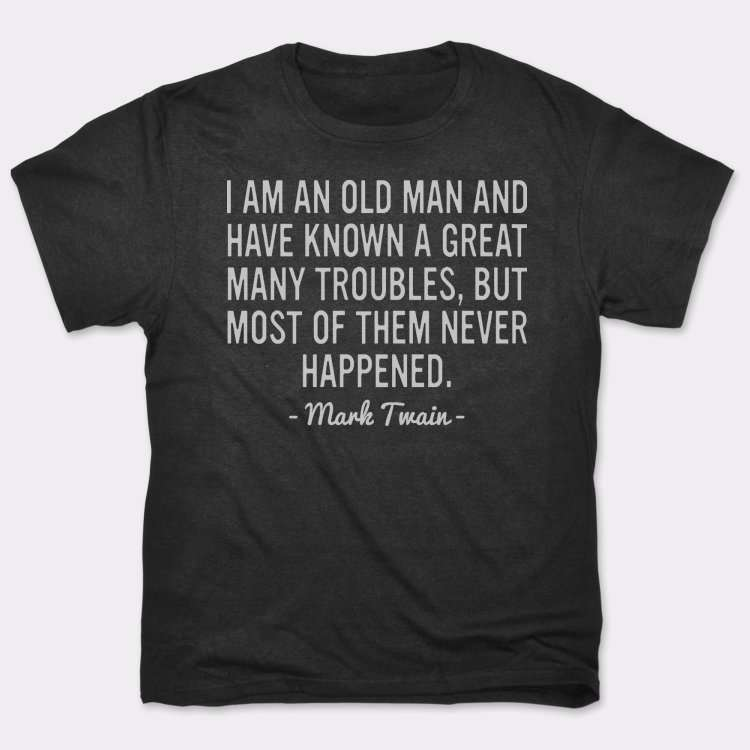 I Am An Old Man And Have Known A Great Many Troubles, But Most Of Them Never Happened.