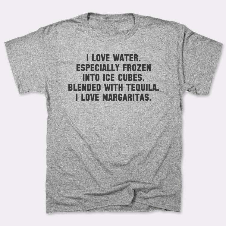 I love water. Especially frozen into ice cubes. Blended with tequila. I love margaritas.