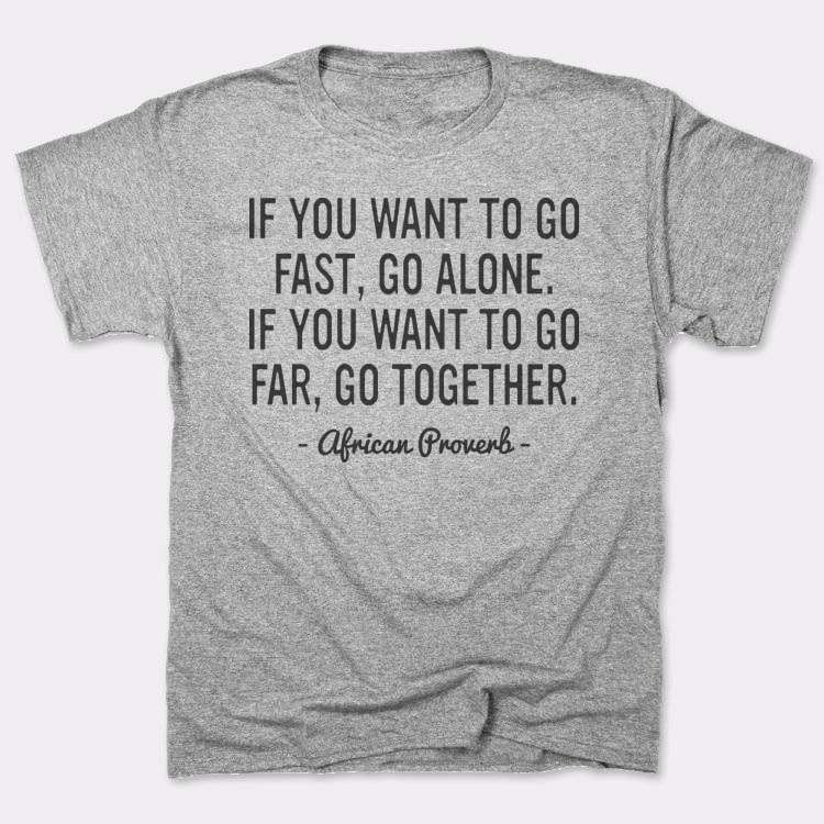 If you want to go fast, go alone.{{--}}If you want to go far, go together.