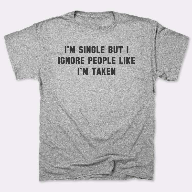 I'm single but I ignore people like I'm taken