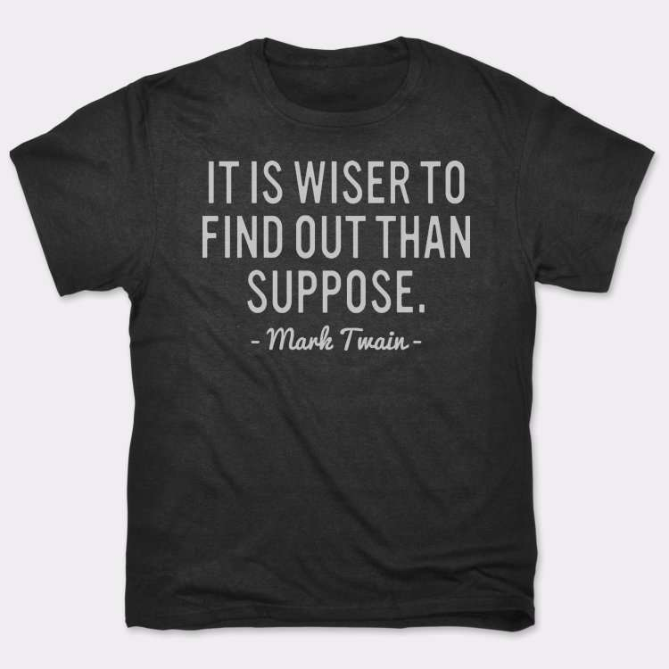 It Is Wiser To Find Out Than Suppose.