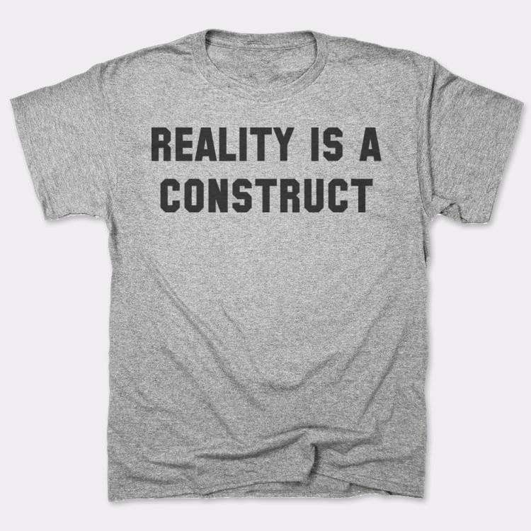 Reality is a construct