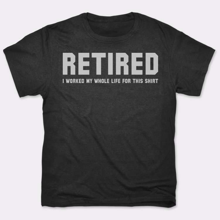 Retired: I Worked My Whole Life For This Shirt