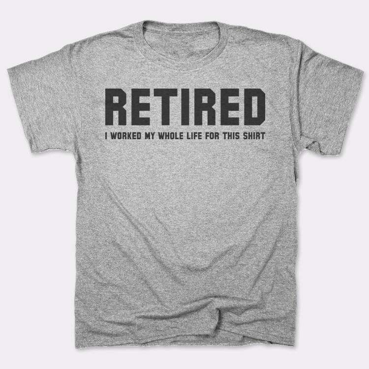 Retired I Worked My Whole Life For This Shirt