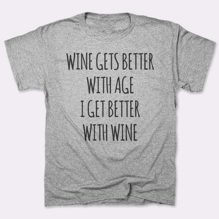 Wine gets better{{--}}with age{{--}}I get better{{--}}with wine